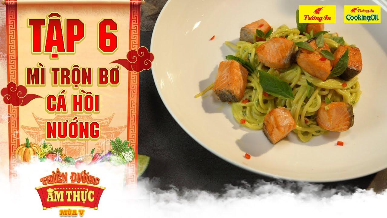 Thiên đường ẩm thực 5 | Tập 6: Mì trộn bơ cá hồi nướng | Chất béo